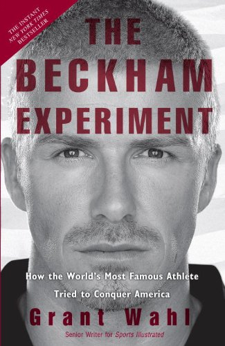 The Beckham Experiment: How the World's Most Famous Athlete Tried to Conquer America by Grant Wahl, Publisher : Crown Archetype