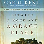 Between a Rock and a Grace Place: Divine Surprises in the Tight Spots of Life | Carol Kent