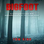 Bigfoot: Surprising Encounters with Bigfoot/Sasquatch in the United States   Tom King