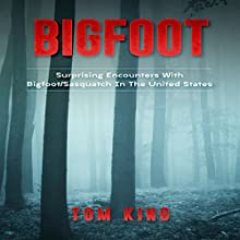 Bigfoot: Surprising Encounters with Bigfoot/Sasquatch in the United States Audiobook by Tom King Narrated by Weston Gritt