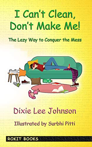 I Can't Clean, Don't Make Me!: The Lazy Way to Conquer the Mess by [Johnson, Dixie Lee]