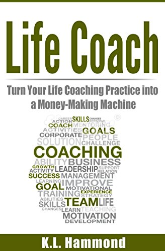 Life Coach: Turn Your Life Coaching Practice Into A Money-Making Machine by [Hammond, K.L.]