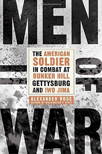 Alexander Rose - Men of War: The American Soldier in Combat at Bunker Hill, Gettysburg, and Iwo Jima