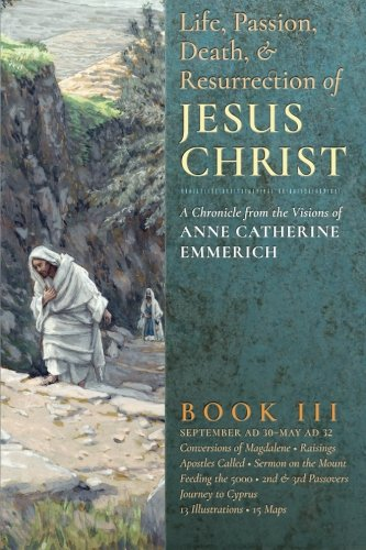 The Life, Passion, Death and Resurrection of Jesus Christ: A Chronicle from the Visions of Anne Catherine Emmerich (Volume 3) (Life Death And Resurrection Of Jesus Christ)