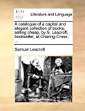 A Catalogue of a Capital and Elegant Collection of Books, Selling Cheap, by S Leacroft, Bookseller, at Charing-Cross;, Samuel Leacroft, 1170896863