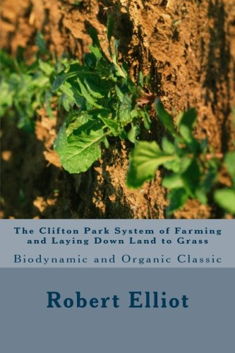 (The Clifton Park System of Farming and Laying Down Land to Grass: Biodynamic and Organic Classic )