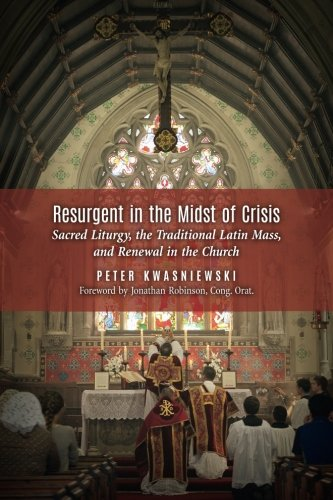 Download Resurgent in the Midst of Crisis: Sacred Liturgy, the Traditional Latin Mass, and Renewal in the Church ebook