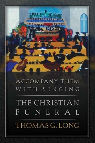 Accompany Them with Singing--The Christian Funeral (Types Of Funeral Services And Ceremonies Textbook)