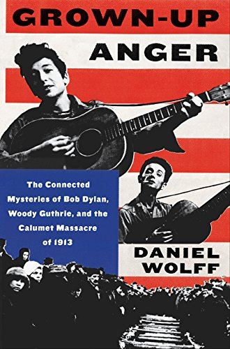 Grown-Up Anger: The Connected Mysteries of Bob Dylan, Woody Guthrie, and the Calumet Massacre of -