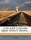 Caii Julii Caesaris Quae Extant Omnia ..., Caius Julius Caesar and Germanicus Sincerus, 124671177X