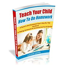 Teach Your Child How To Do Homework: A Parent's And Homework Tutor's Step –By- Step Handbook To Making Homework As Successful And Fun As Possible