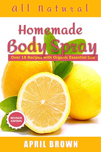 All natural Homemade body Spray: With organic essential oil Over 18 recipes