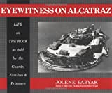 Eyewitness on Alcatraz : Life on the Rock As Told by the Guards, Families and Prisoners, Babyak, Jolene, 0961875208