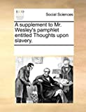 A Supplement to Mr Wesley's Pamphlet Entitled Thoughts upon Slavery, See Notes Multiple Contributors, 1170233694