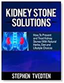 Kidney Stone Solutions: How to Prevent and Treat Kidney Stones With Natural Herbs, Diet and Lifestyle Choices (Natural Remedies Book 1)