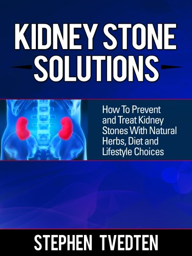 (Kidney Stone Solutions: How to Prevent and Treat Kidney Stones With Natural Herbs, Diet and Lifestyle Choices (Natural Remedies Book 1))