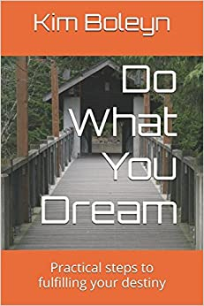 Do What You Dream: Practical steps to fulfilling your destiny