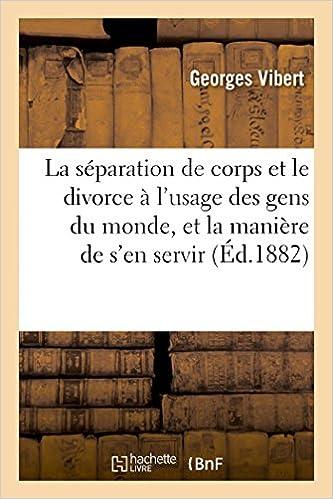 Lire en ligne La séparation de corps et le divorce à l'usage des gens du monde, et la manière de s'en servir: : manuel des époux mal assortis pdf, epub