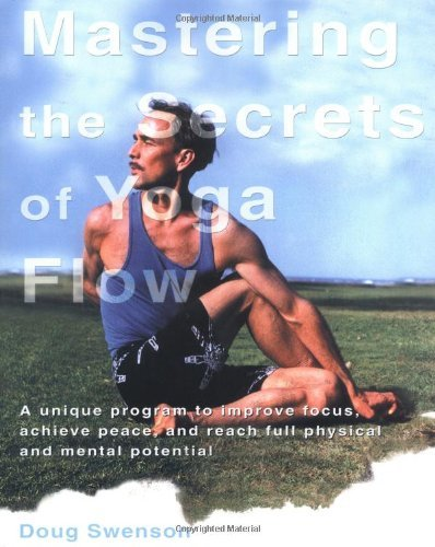 Mastering the Secrets of Yoga Flow: A Unique Program to Improve Focus, Achieve Peace, and Reach Full Physical and Mental Potential by Doug Swenson (Illustrated, 1 Jan 2004) Paperback
