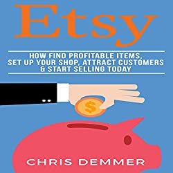 Etsy: How to Find Profitable Items, Set up Your Shop, Attract Customers & Start Selling Today