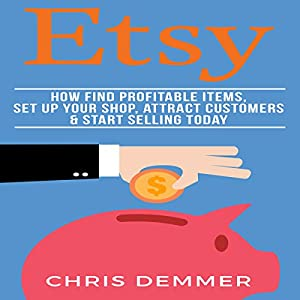 Etsy: How to Find Profitable Items, Set up Your Shop, Attract Customers & Start Selling Today Audiobook