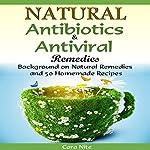 Natural Antibiotics & Antiviral Remedies: Background on Natural Remedies and 50 Homemade Recipes   Cara Nite