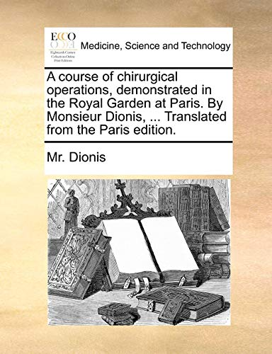 A course of chirurgical operations, demonstrated in the Royal Garden at Paris. By Monsieur Dionis, ... Translated from the Paris edition.