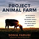 Project Animal Farm: An Accidental Journey into the Secret World of Farming and the Truth About Our Food Audiobook by Sonia Faruqi Narrated by Priya Ayyar
