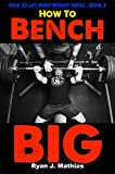 How To Bench BIG: 12 Week Bench Press Program and Technique Guide (How To Lift More Weight Series Book 2)