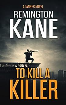 To Kill A Killer (A Tanner Novel Book 16) by [Kane, Remington]