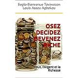 OSEZ DECIDEZ DEVENEZ RICHE: Vous, l'Argent et la Richesse (French Edition)