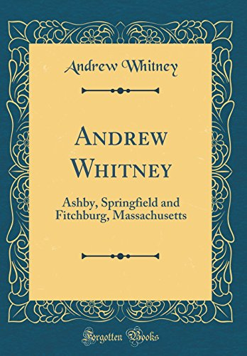 Andrew Whitney: Ashby, Springfield and Fitchburg, Massachusetts (Classic Reprint)