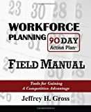 Workforce Planning 90 Day Action Plan Field Manual, Jeffrey Gross, 0982256728