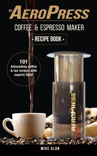 My AeroPress Coffee & Espresso Maker Recipe Book: 101 Astounding Coffee and Tea Recipes with Expert Tips! (Coffee & Espresso Makers) (Volume 1)