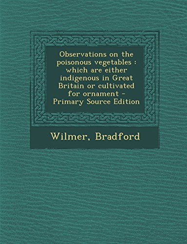 (Observations on the poisonous vegetables: which are either indigenous in Great Britain or cultivated for ornament - Primary Source Edition)