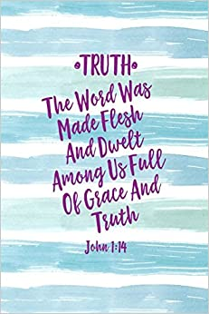 TRUTH The Word Was Made Flesh, And Dwelt Among Us Full Of Grace And Truth  John 1:14: Names Of Jesus Bible Verse Quote Cover Composition Notebook  Portable