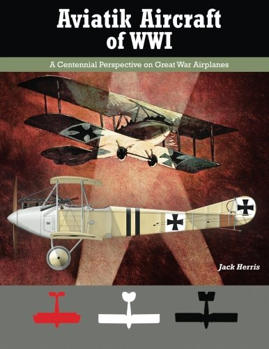 Aviatik Aircraft of WWI: A Centennial Perspective on Great War Airplanes (Great War Aviation Series) (Volume 10)