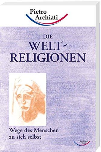 Die Weltreligionen: Wege des Menschen zu sich selbst
