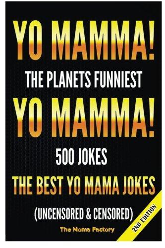 Yo Mamma! Yo Mamma!: The Best 150 Yo Mamma Jokes on the Planet (uncensored & censored) (The Best Yo Moma Jokes)