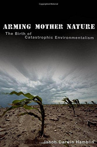 Arming Mother Nature: The Birth of Catastrophic Environmentalism (Effects Of The Cold War On America)