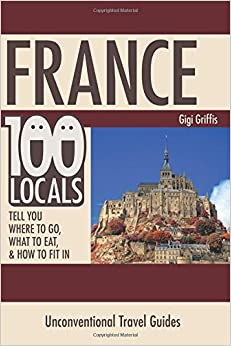 Book France: 100 Locals Tell You Where to Go, What to Eat, and How to Fit In