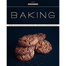 Baking: 30 Best Cookie Recipes Of All Time. The Guide To Baking Cookies (Baking Cookbooks, Baking Recipes, Baking Books, Desserts, Cakes, Chocolate, Cookies)