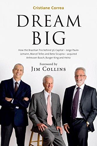 Dream Big: How the Brazilian Trio behind 3G Capital – Jorge Paulo Lemann, Marcel Telles and Beto Sicupira – acquired Anheuser-Busch, Burger King and Heinz (English Edition)