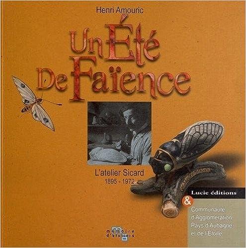 En ligne téléchargement gratuit Un Été de faïence: L'atelier Sicard 1895-1972 pdf ebook