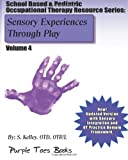 Sensory Experiences Through Play: School Based and Pediatric Occupational Therapy Resource Series, S. Kelley, 1490529977