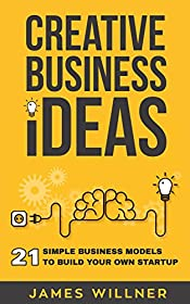 Creative Business Ideas: 21 Simple Business Models to Build Your Own Startup