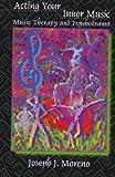 Acting Your Inner Music : Music Therapy and Psychodrama, Moreno, Joseph J., 1891278347