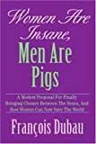 Women Are Insane, Men Are Pigs, Francois Dubau, 0595326803