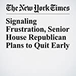 Signaling Frustration, Senior House Republican Plans to Quit Early | Alexander Burns,Jonathan Martin