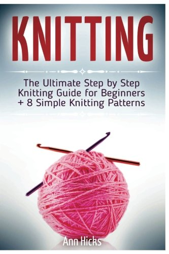 Knitting: The Ultimate Step by Step Knitting Guide for Beginners + 8 Simple Knitting Patterns PDF